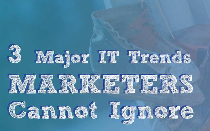 3 Major IT Trends that Marketers Cannot Ignore