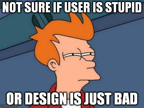 Not sure if user is stupid or design is just bad