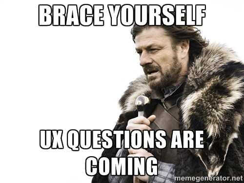 Brace yourself UX questions are coming