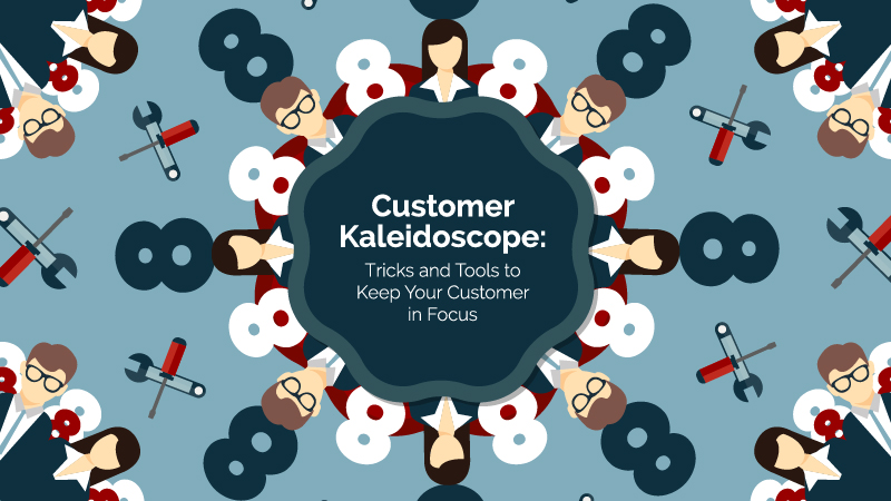 Customer Kaleidoscope: Tricks and Tools to Keep Your Customer in Focus