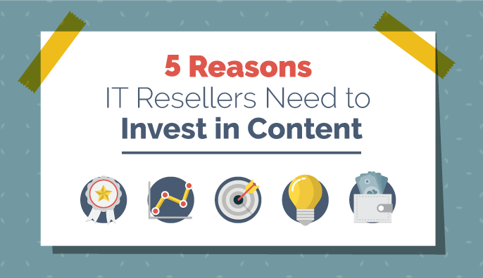 5 Reasons IT Resellers Need to Invest in Content